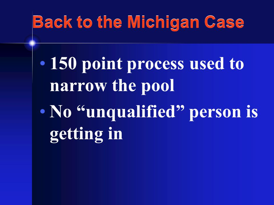 Back to the Michigan Case 150 point process used to narrow the pool No unqualified person is getting in