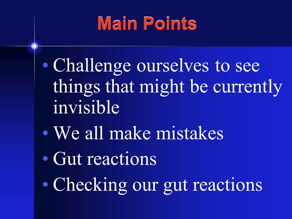 Main Points Challenge ourselves to see things that might be currently invisible We all make mistakes Gut reactions Checking our gut reactions