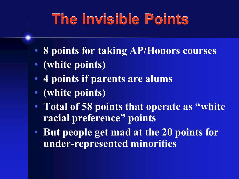 The Invisible Points 8 points for taking AP/Honors courses (white points) 4 points if parents are alums (white points) Total of 58 points that operate as white racial preference points But people get mad at the 20 points for under-represented minorities