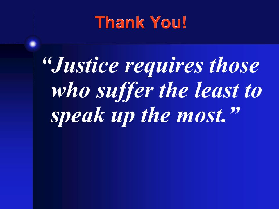 Thank You! Justice requires those who suffer the least to speak up the most.