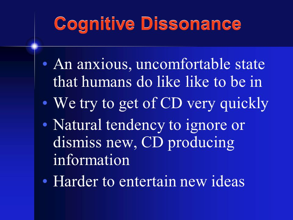 Cognitive Dissonance An anxious, uncomfortable state that humans do like like to be in We try to get of CD very quickly Natural tendency to ignore or dismiss new, CD producing information Harder to entertain new ideas