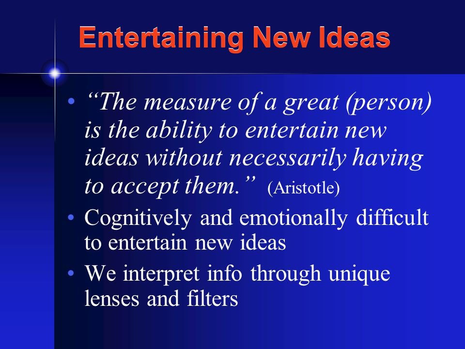 Entertaining New Ideas The measure of a great (person) is the ability to entertain new ideas without necessarily having to accept them. (Aristotle) Cognitively and emotionally difficult to entertain new ideas We interpret info through unique lenses and filters