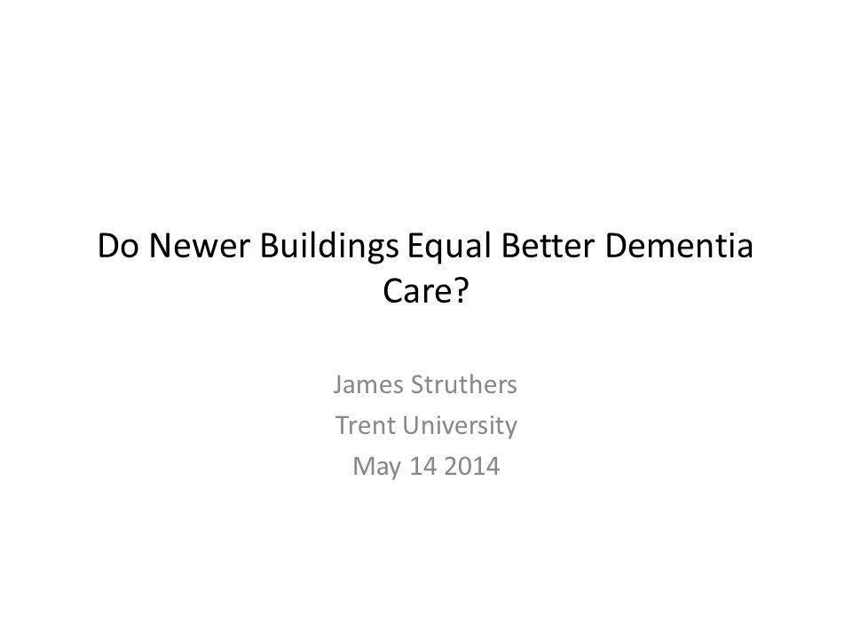 Do Newer Buildings Equal Better Dementia Care James Struthers Trent University May 14 2014