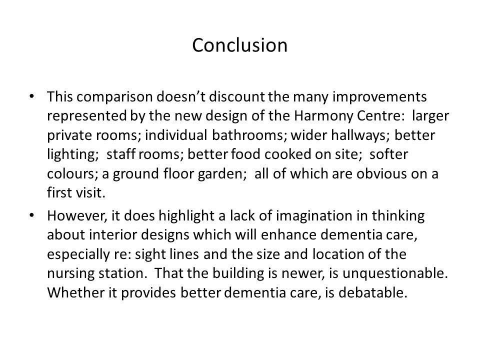 Conclusion This comparison doesn't discount the many improvements represented by the new design of the Harmony Centre: larger private rooms; individual bathrooms; wider hallways; better lighting; staff rooms; better food cooked on site; softer colours; a ground floor garden; all of which are obvious on a first visit.