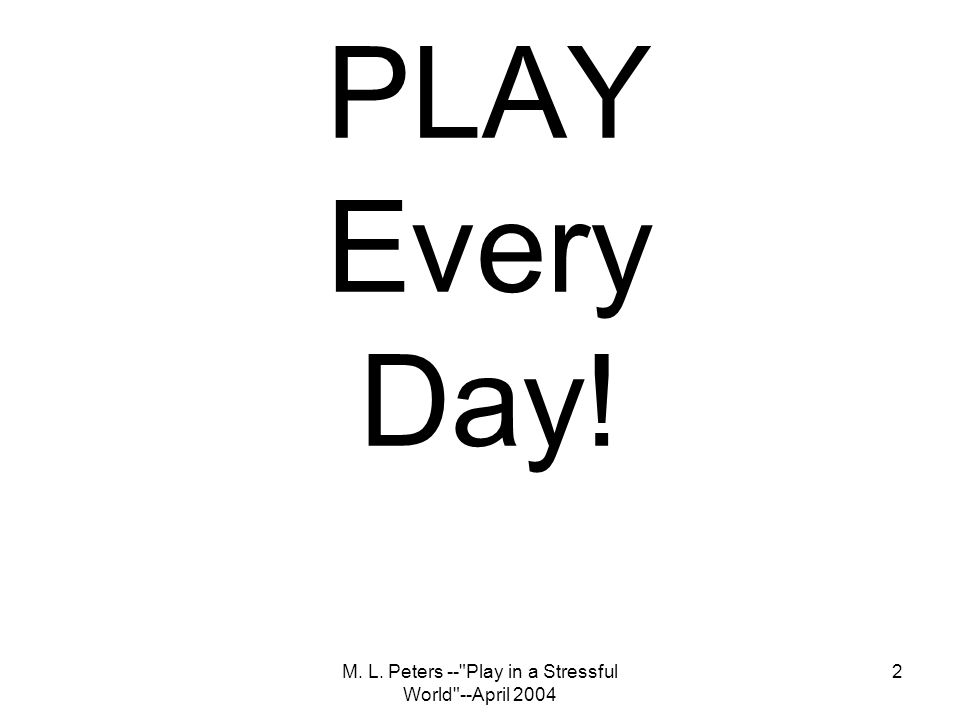 M. L. Peters -- Play in a Stressful World --April 2004 2 PLAY Every Day!