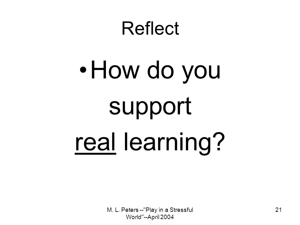 M. L. Peters -- Play in a Stressful World --April 2004 21 Reflect How do you support real learning