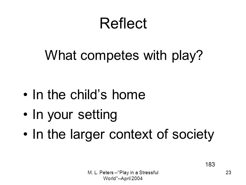 M. L. Peters -- Play in a Stressful World --April 2004 23 Reflect What competes with play.