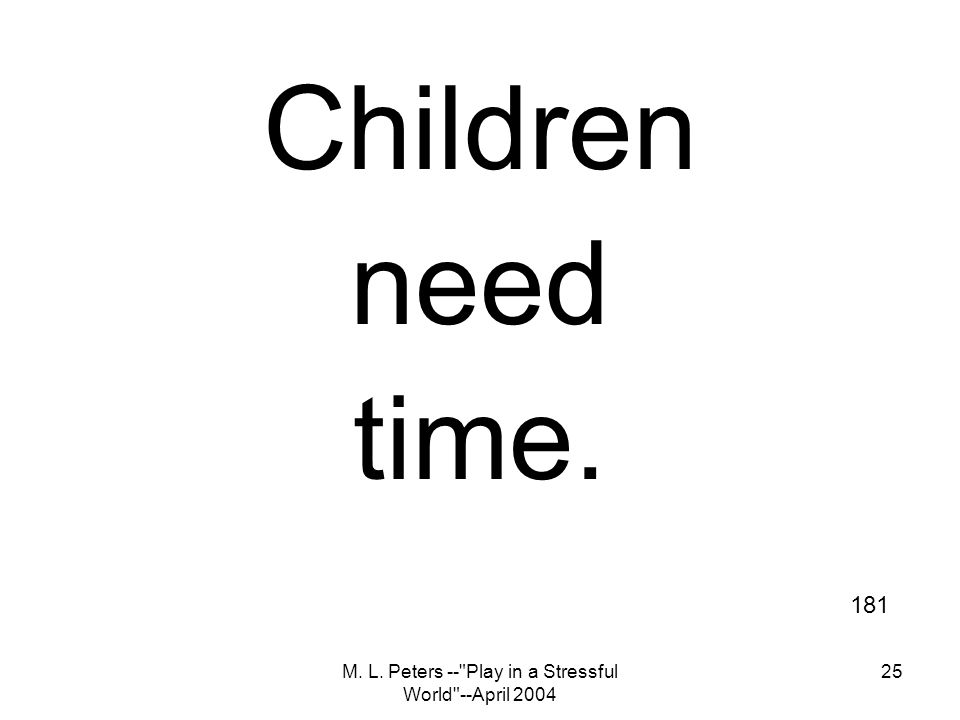 M. L. Peters -- Play in a Stressful World --April 2004 25 Children need time. 181