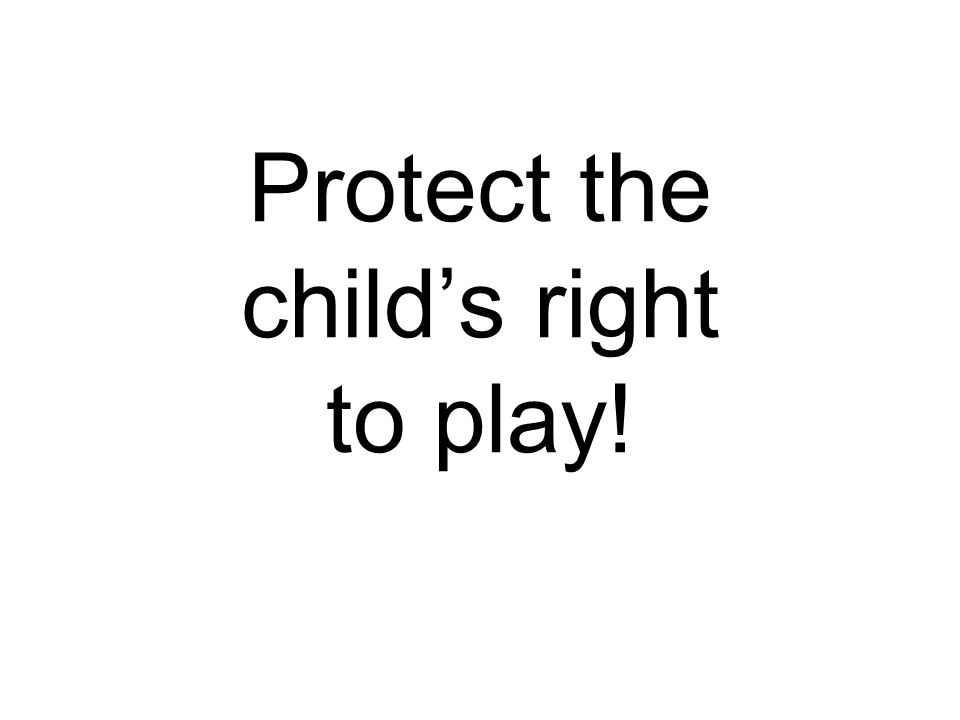 Protect the child's right to play!