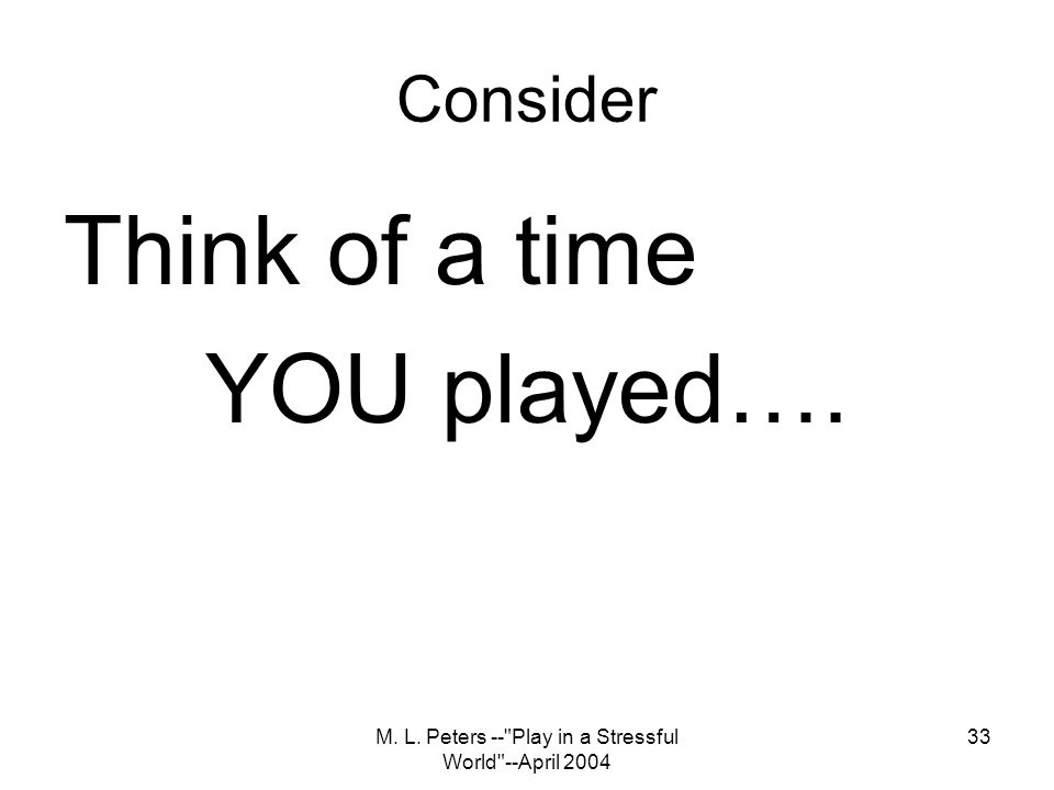 M. L. Peters -- Play in a Stressful World --April 2004 33 Consider Think of a time YOU played….
