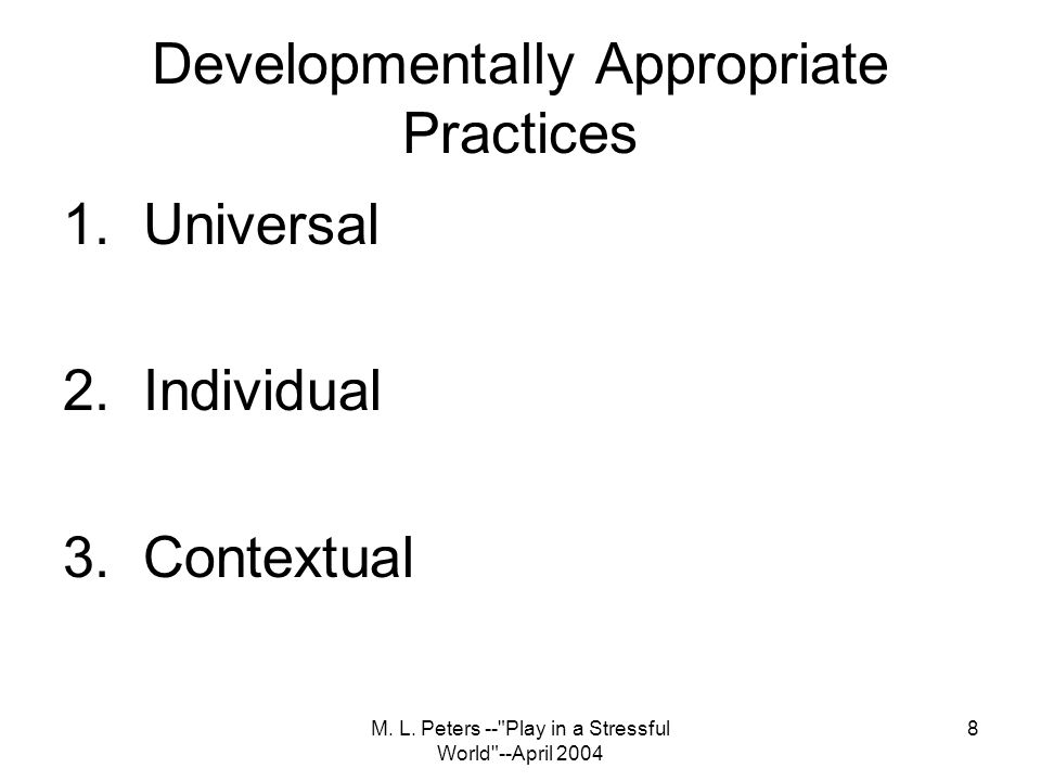 M. L. Peters -- Play in a Stressful World --April 2004 8 Developmentally Appropriate Practices 1.