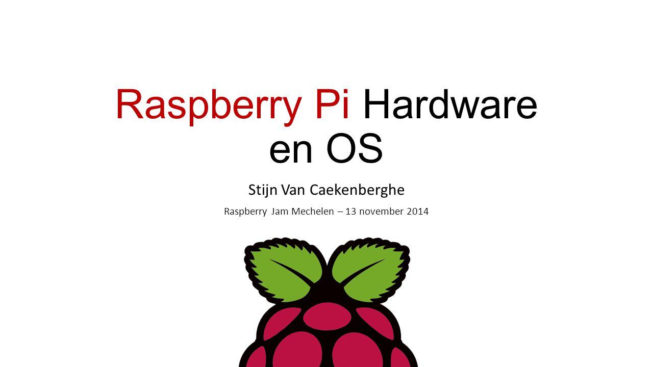 Raspberry Pi Hardware en OS Stijn Van Caekenberghe Raspberry Jam Mechelen – 13 november 2014