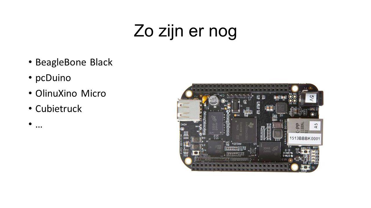 Zo zijn er nog BeagleBone Black pcDuino OlinuXino Micro Cubietruck …
