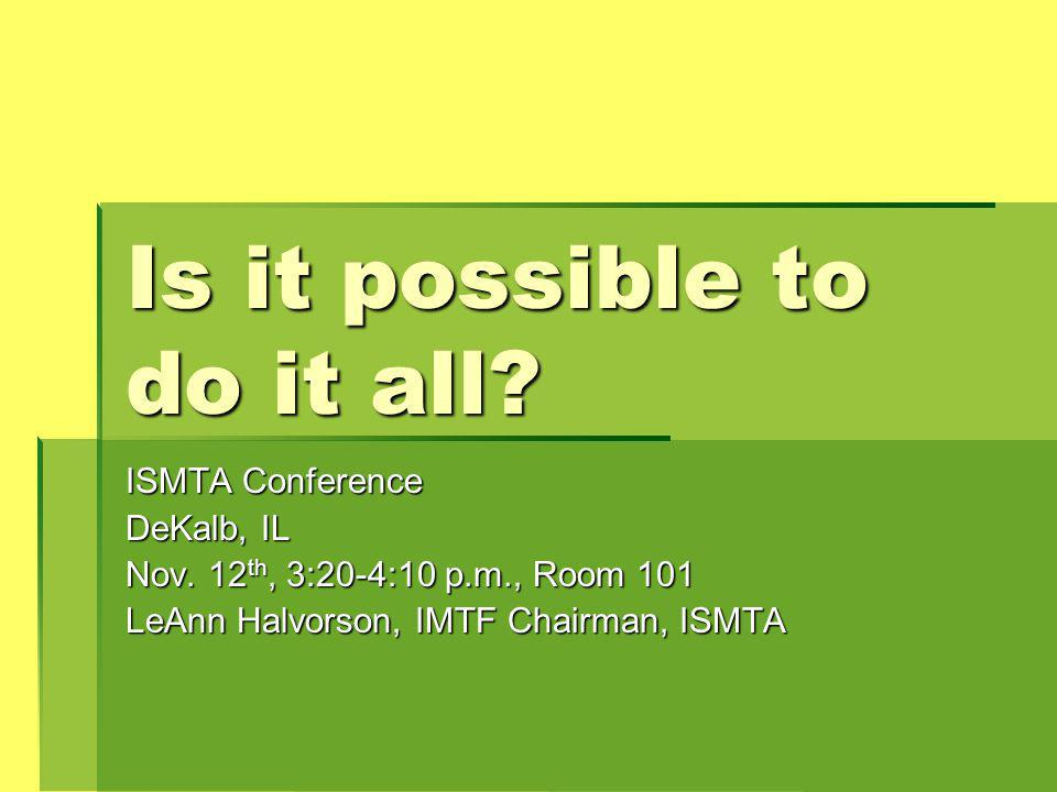 Is it possible to do it all. ISMTA Conference DeKalb, IL Nov.