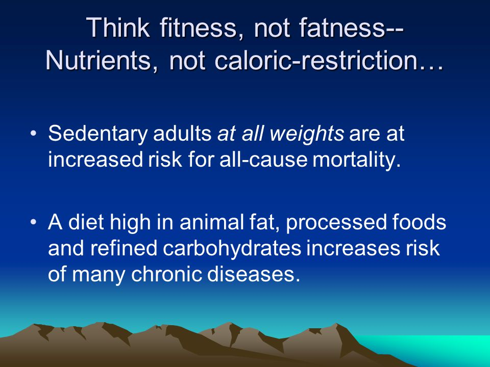 Think fitness, not fatness-- Nutrients, not caloric-restriction… Sedentary adults at all weights are at increased risk for all-cause mortality.