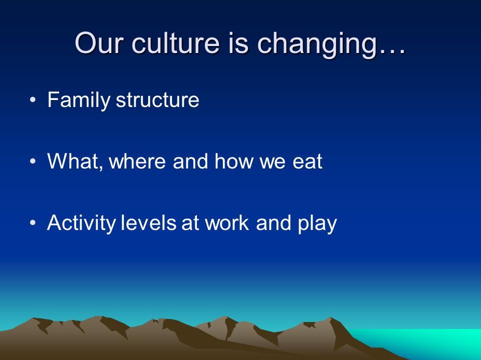 Our culture is changing… Family structure What, where and how we eat Activity levels at work and play