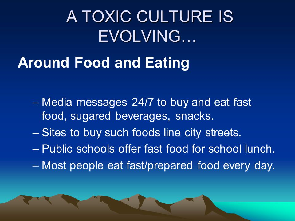 A TOXIC CULTURE IS EVOLVING… A TOXIC CULTURE IS EVOLVING… Around Food and Eating –Media messages 24/7 to buy and eat fast food, sugared beverages, snacks.