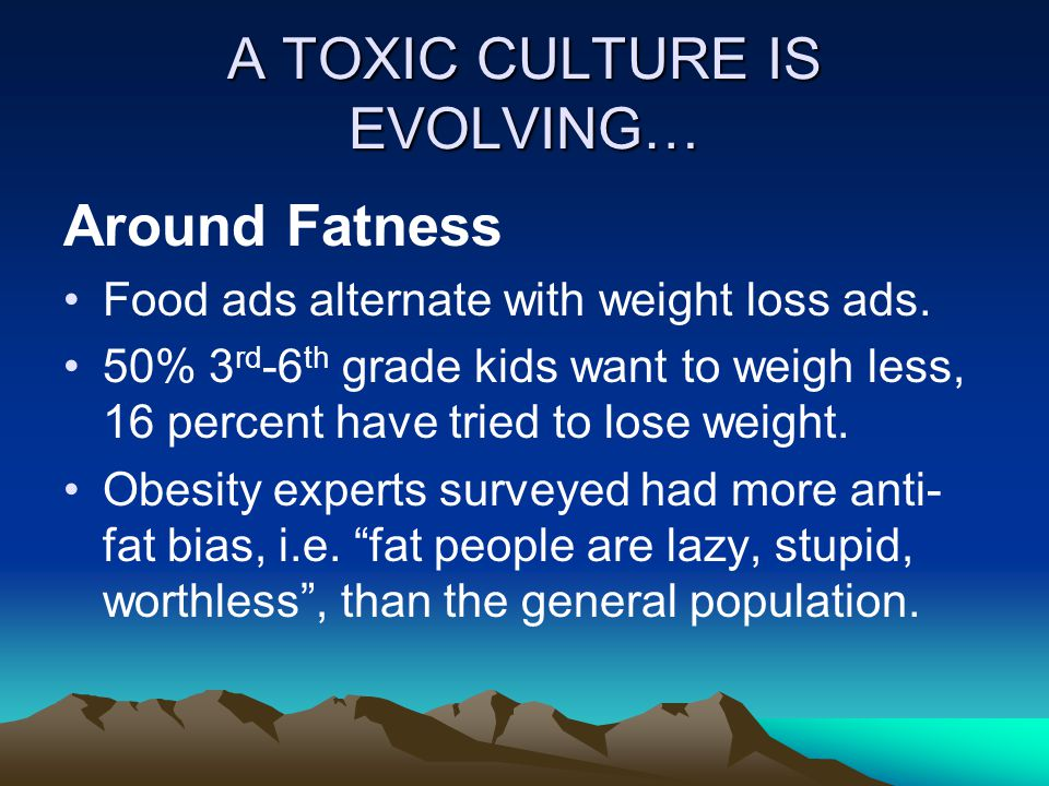 A TOXIC CULTURE IS EVOLVING… Around Fatness Food ads alternate with weight loss ads.