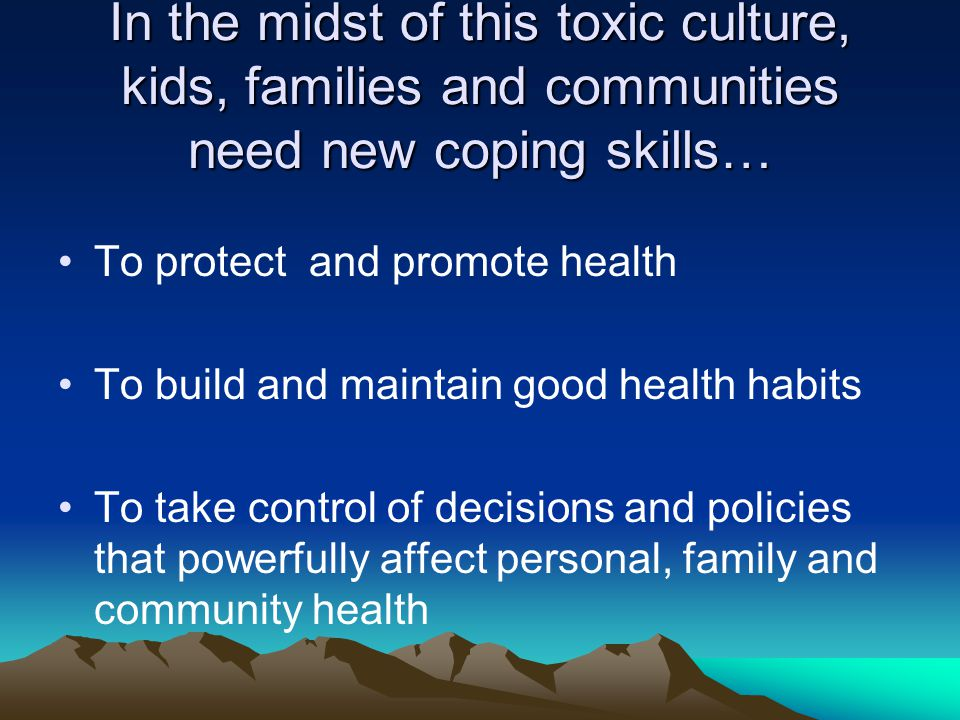 In the midst of this toxic culture, kids, families and communities need new coping skills… To protect and promote health To build and maintain good health habits To take control of decisions and policies that powerfully affect personal, family and community health
