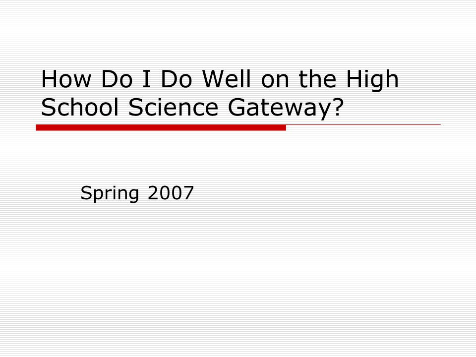 How Do I Do Well on the High School Science Gateway? Spring 2007