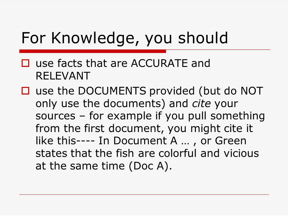 For Knowledge, you should  use facts that are ACCURATE and RELEVANT  use the DOCUMENTS provided (but do NOT only use the documents) and cite your so
