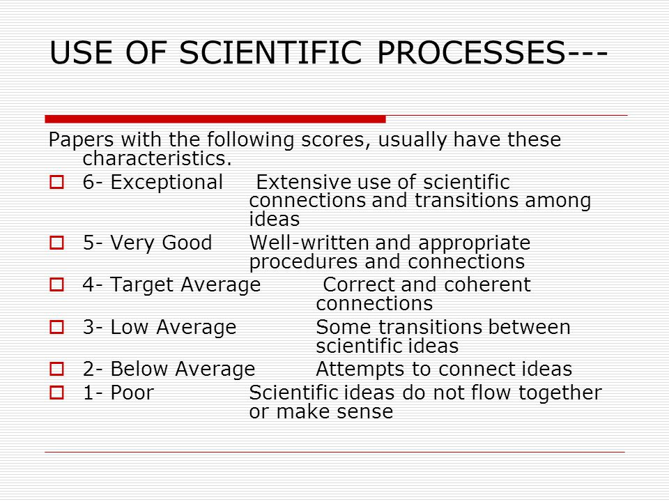 USE OF SCIENTIFIC PROCESSES--- Papers with the following scores, usually have these characteristics.  6- Exceptional Extensive use of scientific conn