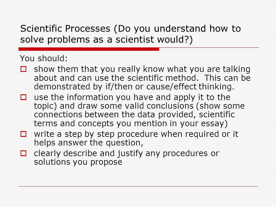 Scientific Processes (Do you understand how to solve problems as a scientist would ) You should:  show them that you really know what you are talking about and can use the scientific method.
