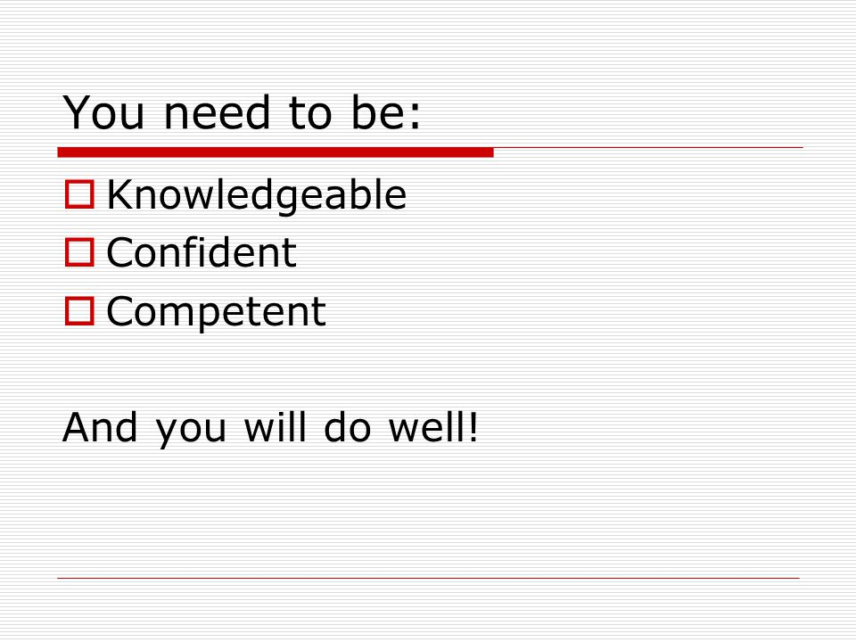 You need to be:  Knowledgeable  Confident  Competent And you will do well!