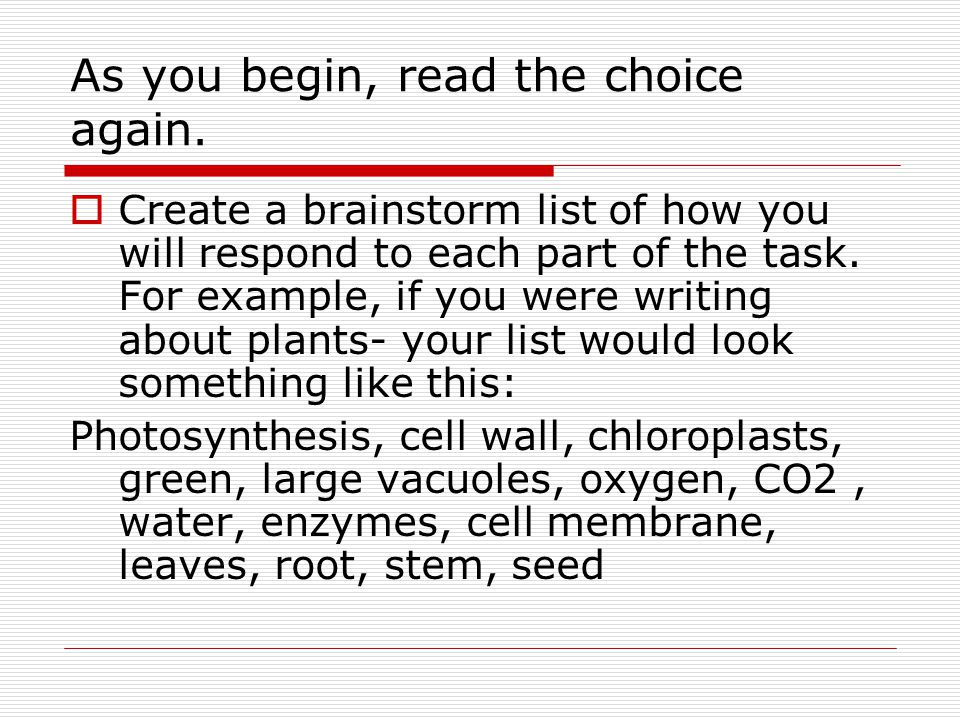 As you begin, read the choice again.  Create a brainstorm list of how you will respond to each part of the task. For example, if you were writing abo