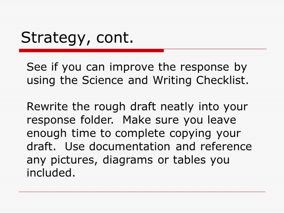 Strategy, cont. See if you can improve the response by using the Science and Writing Checklist. Rewrite the rough draft neatly into your response fold