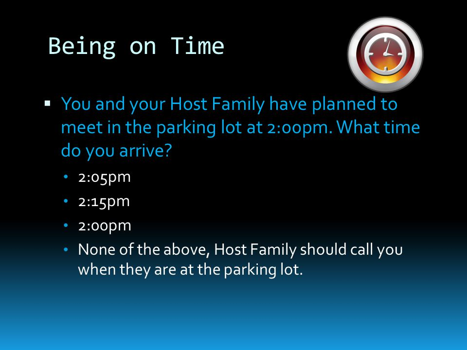 Being on Time  You and your Host Family have planned to meet in the parking lot at 2:00pm.