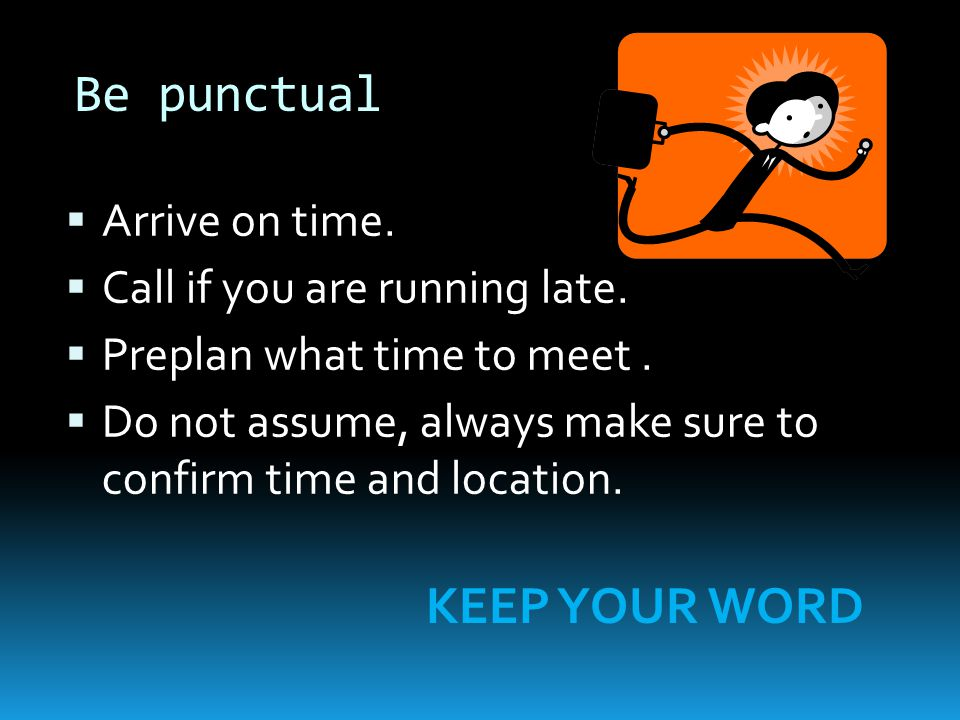 Be punctual  Arrive on time.  Call if you are running late.