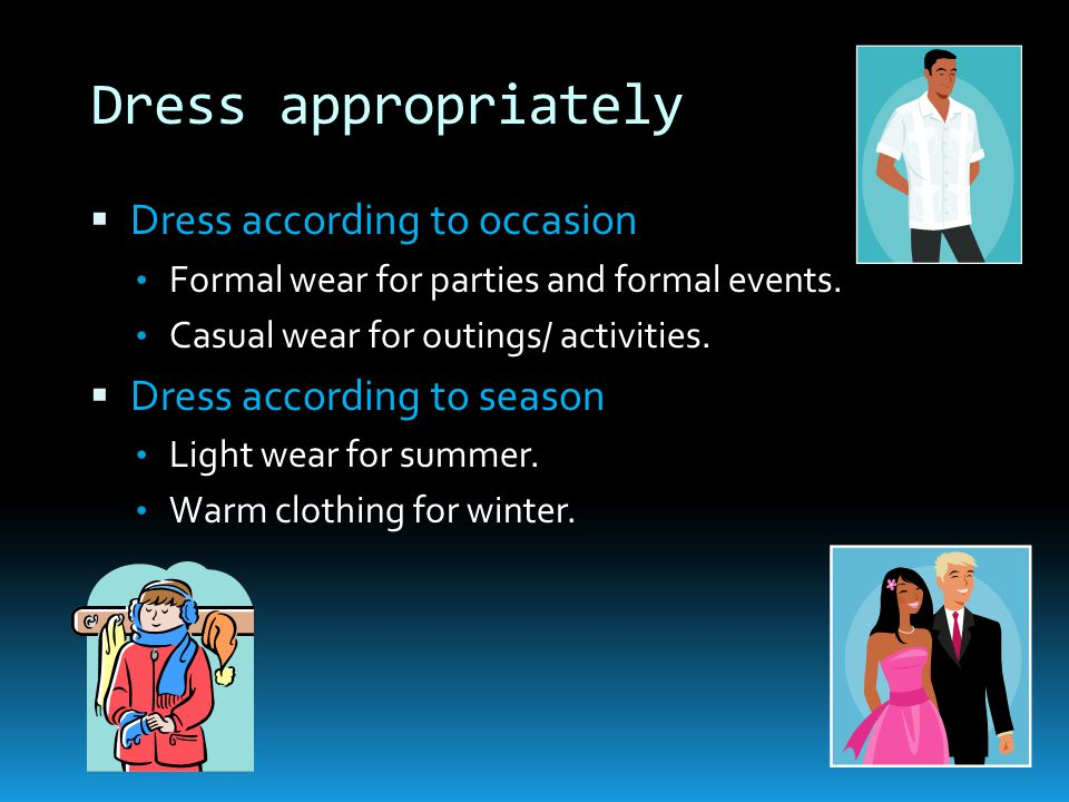 Dress appropriately  Dress according to occasion Formal wear for parties and formal events.