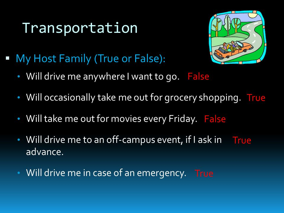 Transportation  My Host Family (True or False): Will drive me anywhere I want to go.