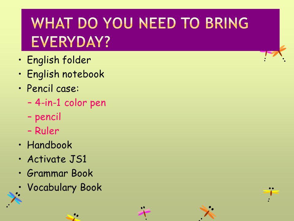 English folder English notebook Pencil case: –4-in-1 color pen –pencil –Ruler Handbook Activate JS1 Grammar Book Vocabulary Book