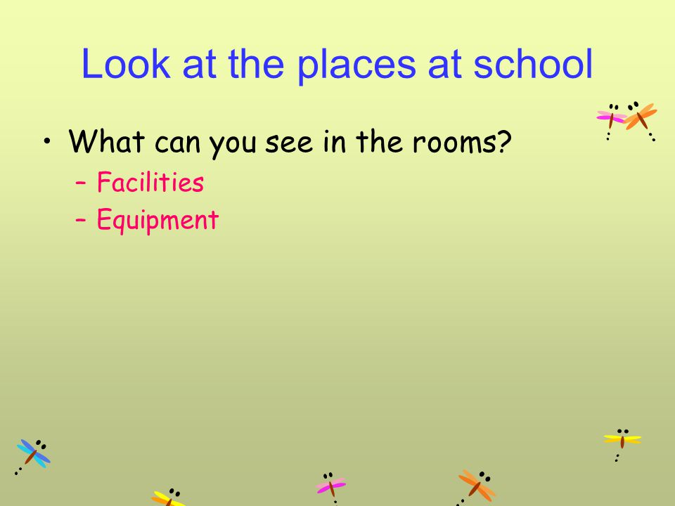 Look at the places at school What can you see in the rooms –Facilities –Equipment