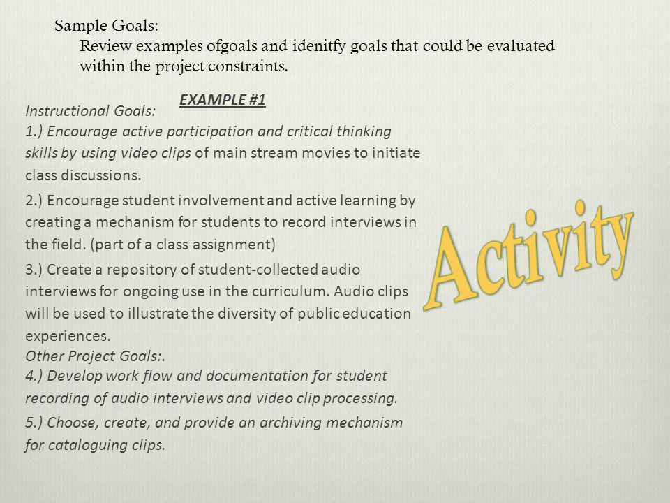 Sample Goals: Review examples ofgoals and idenitfy goals that could be evaluated within the project constraints. EXAMPLE #1 Instructional Goals: 1.) E