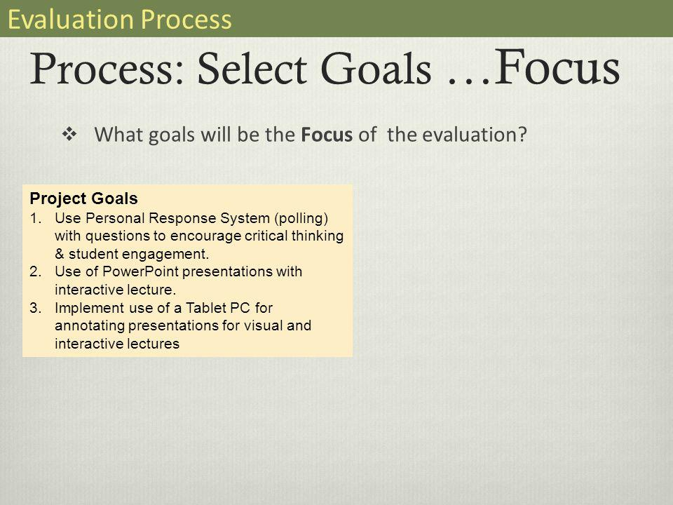 Process: Select Goals …Focus  What goals will be the Focus of the evaluation.