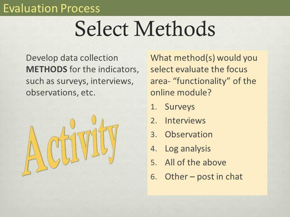 Select Methods Develop data collection METHODS for the indicators, such as surveys, interviews, observations, etc.