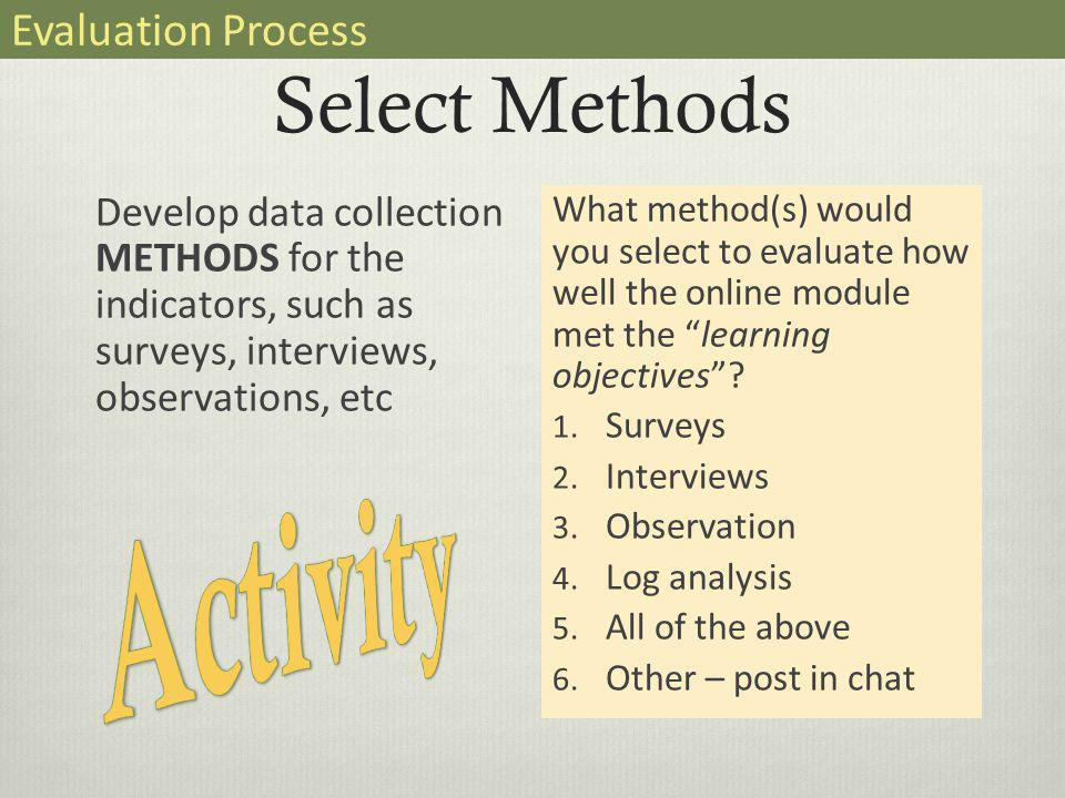 Select Methods Develop data collection METHODS for the indicators, such as surveys, interviews, observations, etc What method(s) would you select to evaluate how well the online module met the learning objectives .