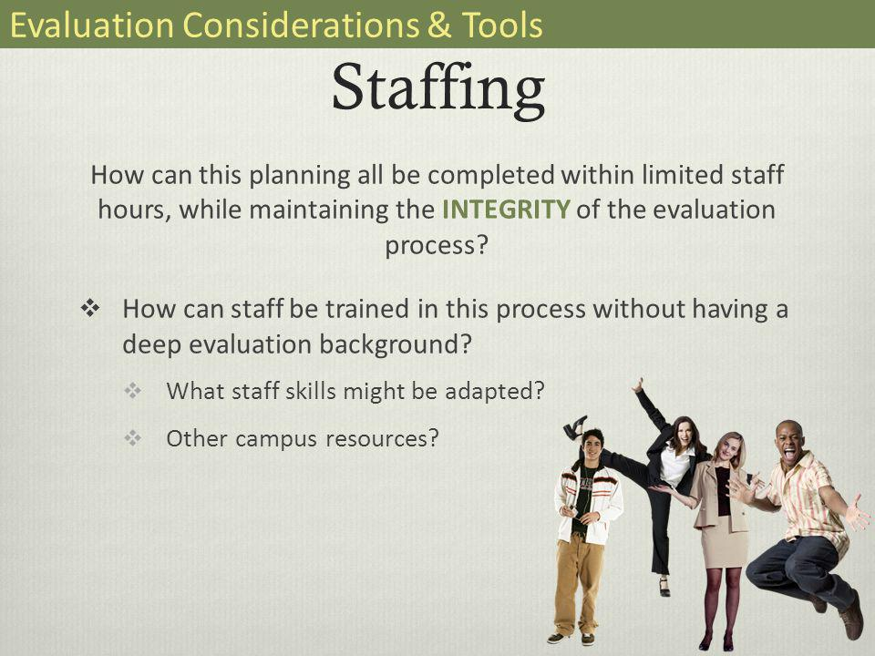 Staffing How can this planning all be completed within limited staff hours, while maintaining the INTEGRITY of the evaluation process.