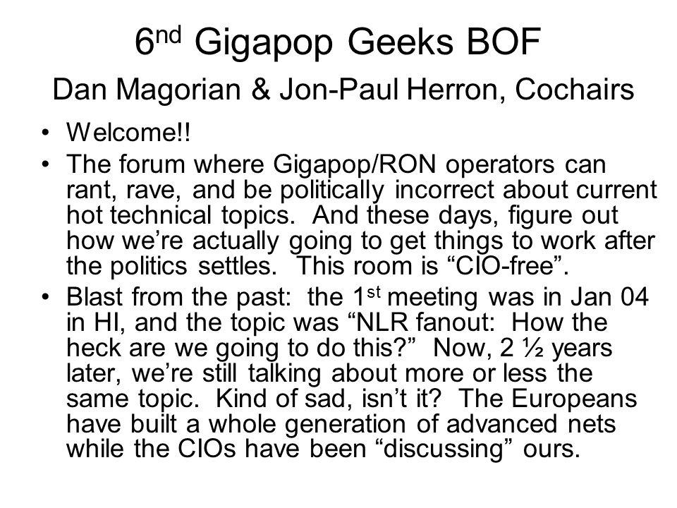 6 nd Gigapop Geeks BOF Dan Magorian & Jon-Paul Herron, Cochairs Welcome!.