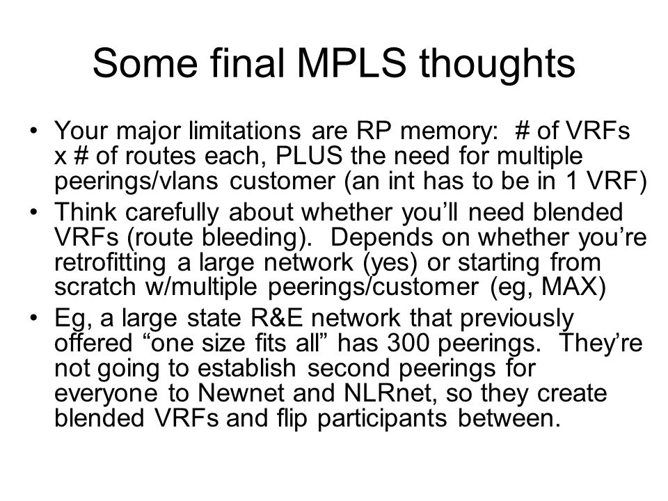 Some final MPLS thoughts Your major limitations are RP memory: # of VRFs x # of routes each, PLUS the need for multiple peerings/vlans customer (an int has to be in 1 VRF) Think carefully about whether you'll need blended VRFs (route bleeding).