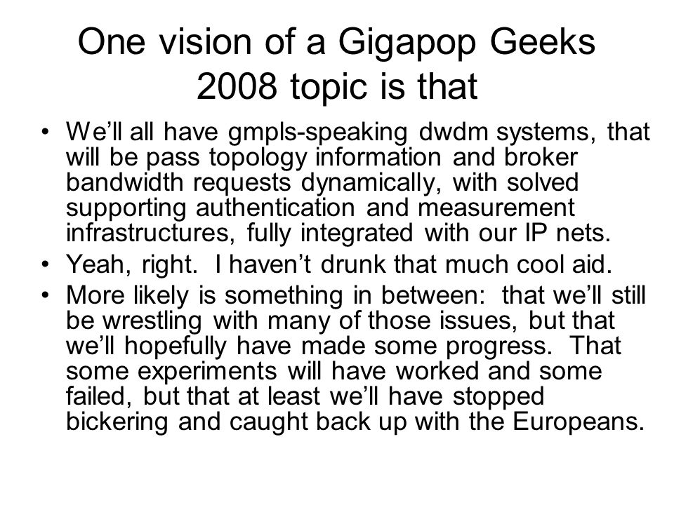 One vision of a Gigapop Geeks 2008 topic is that We'll all have gmpls-speaking dwdm systems, that will be pass topology information and broker bandwid