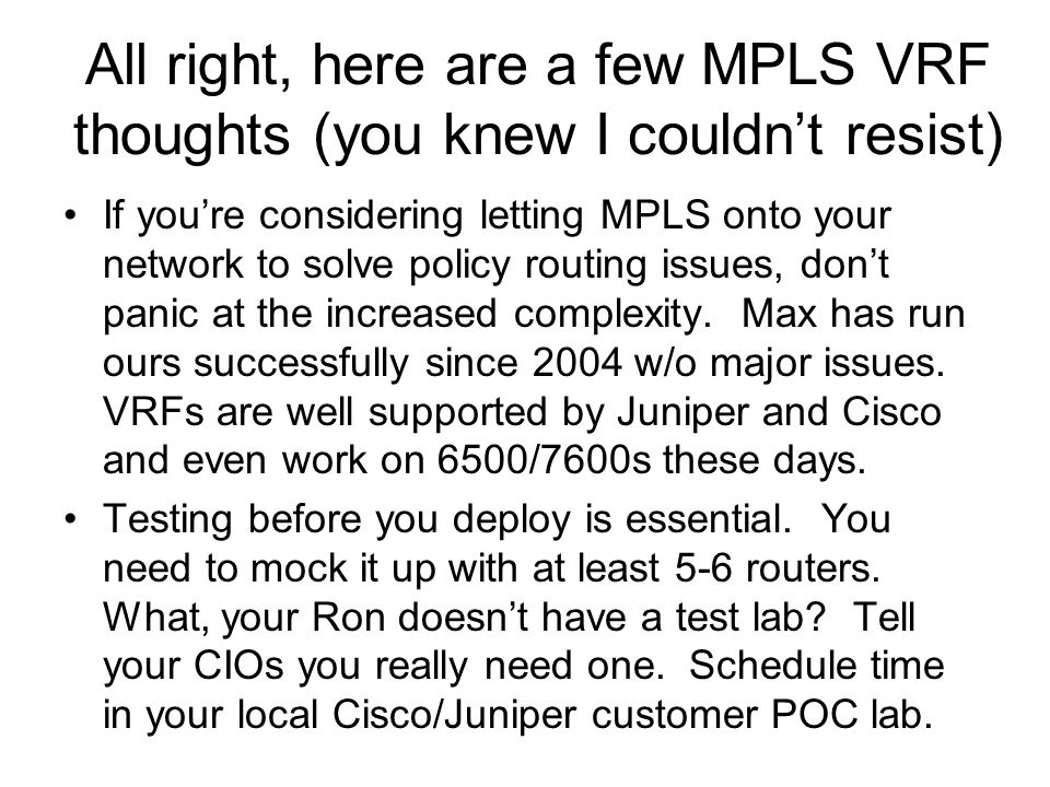 All right, here are a few MPLS VRF thoughts (you knew I couldn't resist) If you're considering letting MPLS onto your network to solve policy routing issues, don't panic at the increased complexity.