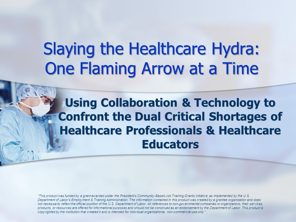 Slaying the Healthcare Hydra: One Flaming Arrow at a Time Using Collaboration & Technology to Confront the Dual Critical Shortages of Healthcare Professionals & Healthcare Educators This product was funded by a grant awarded under the President's Community-Based Job Training Grants Initiative, as implemented by the U.S.