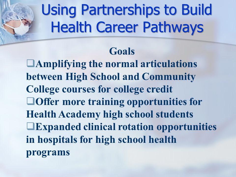 Using Partnerships to Build Health Career Pathways Goals  Amplifying the normal articulations between High School and Community College courses for college credit  Offer more training opportunities for Health Academy high school students  Expanded clinical rotation opportunities in hospitals for high school health programs