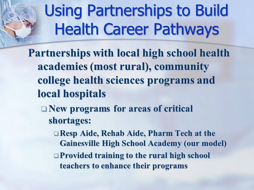 Partnerships with local high school health academies (most rural), community college health sciences programs and local hospitals  New programs for areas of critical shortages:  Resp Aide, Rehab Aide, Pharm Tech at the Gainesville High School Academy (our model)  Provided training to the rural high school teachers to enhance their programs Using Partnerships to Build Health Career Pathways