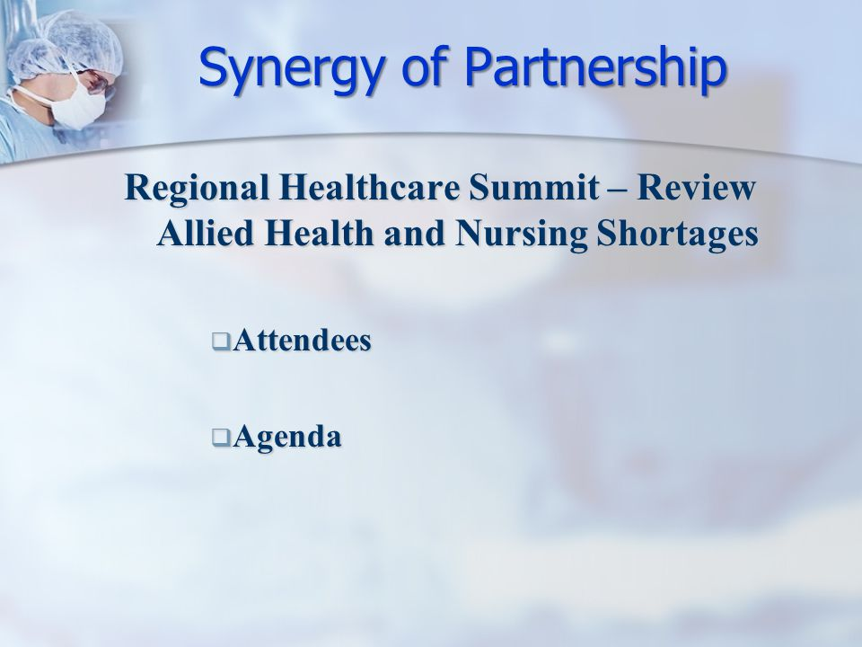 Regional Healthcare Summit – Review Allied Health and Nursing Shortages  Attendees  Agenda Synergy of Partnership