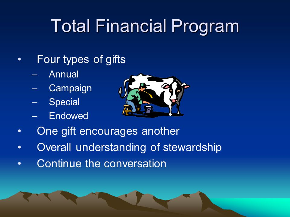 Total Financial Program Four types of gifts –Annual –Campaign –Special –Endowed One gift encourages another Overall understanding of stewardship Continue the conversation